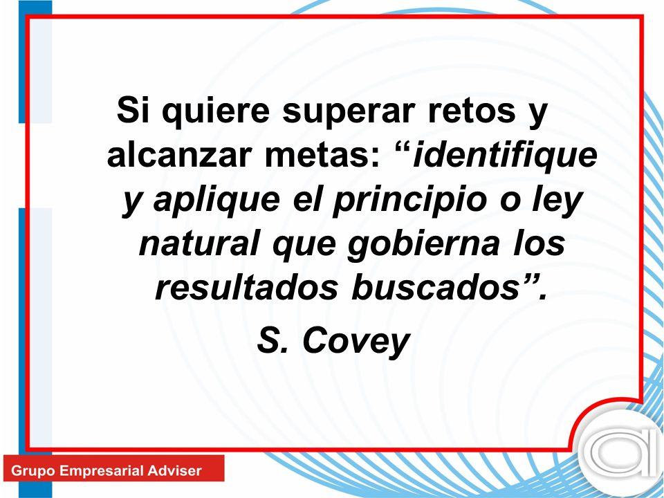 Si quiere superar retos y alcanzar metas: identifique y aplique el principio o ley natural que gobierna los resultados buscados. S. Covey