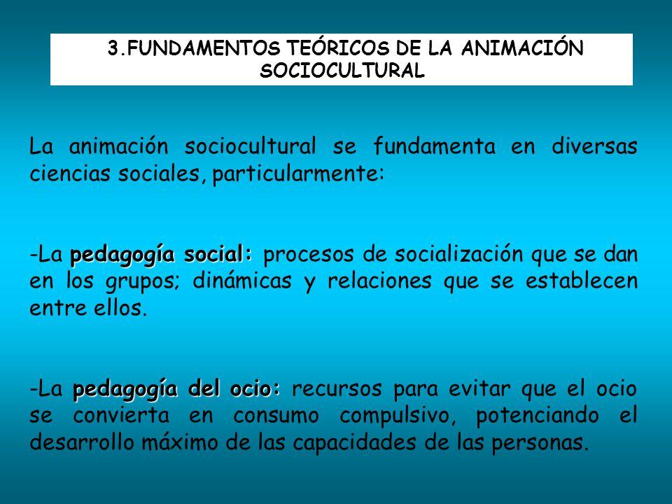 3.FUNDAMENTOS TEÓRICOS DE LA ANIMACIÓN SOCIOCULTURAL La animación sociocultural se fundamenta en diversas ciencias sociales, particularmente: pedagogí