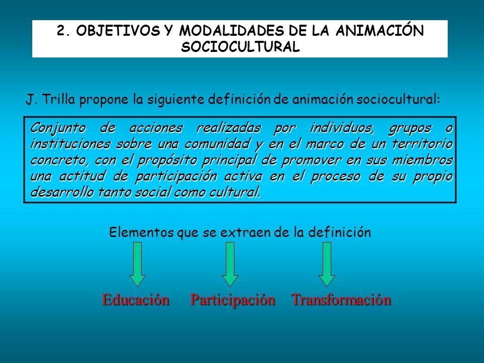 2. OBJETIVOS Y MODALIDADES DE LA ANIMACIÓN SOCIOCULTURAL J. Trilla propone la siguiente definición de animación sociocultural: Conjunto de acciones re