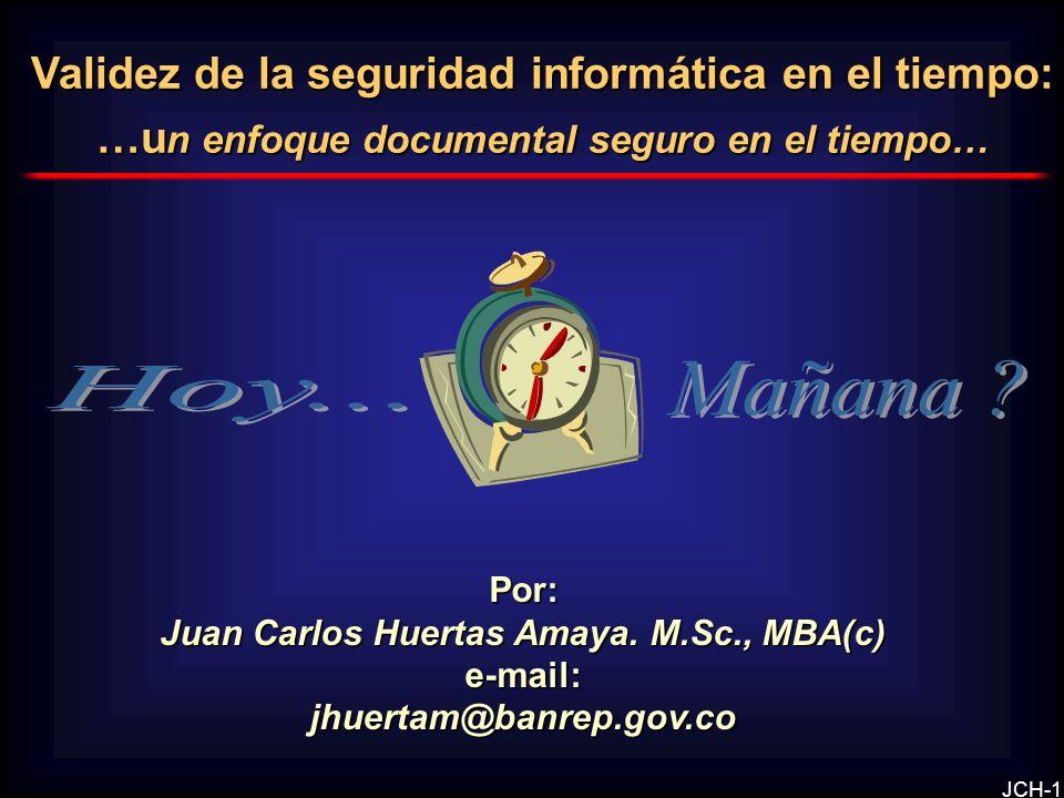 JCH-1 Validez de la seguridad informática en el tiempo: …u n enfoque documental seguro en el tiempo… Por: Juan Carlos Huertas Amaya. M.Sc., MBA(c) e-m