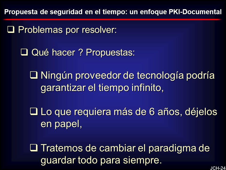 JCH-24 Problemas por resolver: Problemas por resolver: Qué hacer ? Propuestas: Qué hacer ? Propuestas: Ningún proveedor de tecnología podría garantiza