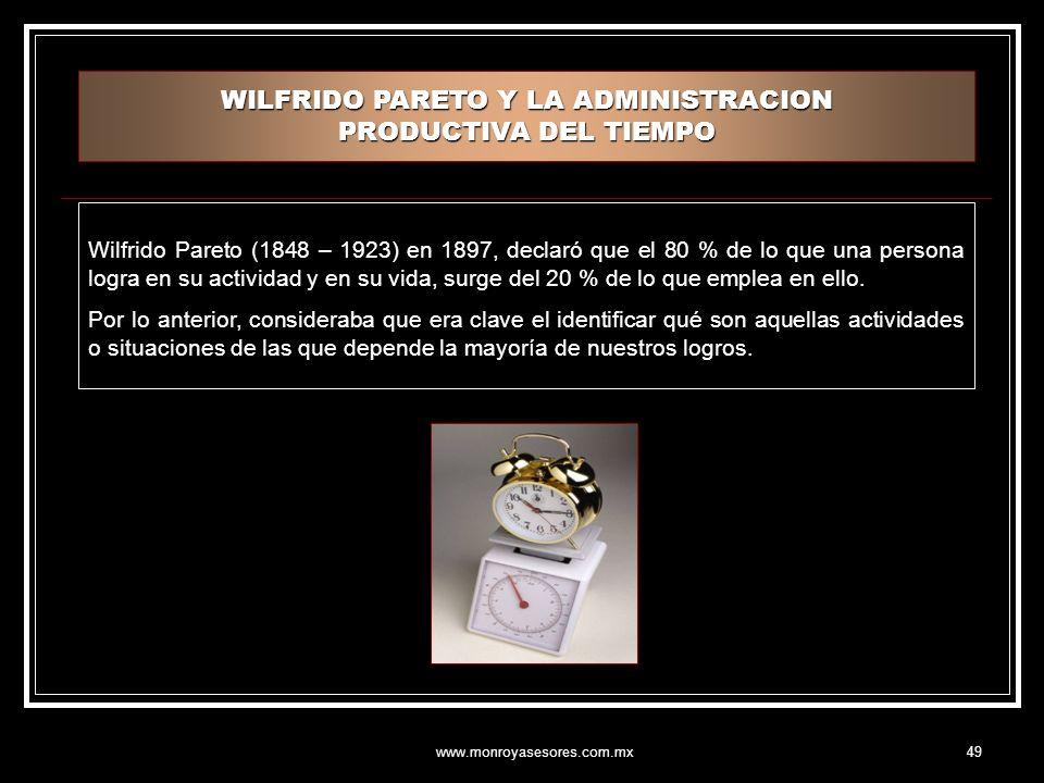 www.monroyasesores.com.mx49 WILFRIDO PARETO Y LA ADMINISTRACION PRODUCTIVA DEL TIEMPO Wilfrido Pareto (1848 – 1923) en 1897, declaró que el 80 % de lo que una persona logra en su actividad y en su vida, surge del 20 % de lo que emplea en ello.