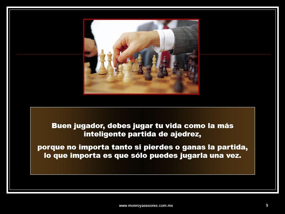 www.monroyasesores.com.mx9 Buen jugador, debes jugar tu vida como la más inteligente partida de ajedrez, porque no importa tanto si pierdes o ganas la partida, lo que importa es que sólo puedes jugarla una vez.