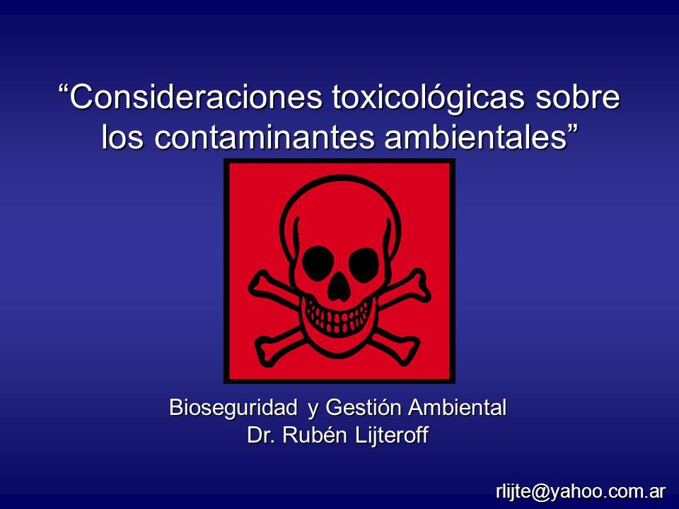Consideraciones toxicológicas sobre los contaminantes ambientales Bioseguridad y Gestión Ambiental Dr. Rubén Lijteroff rlijte@yahoo.com.ar