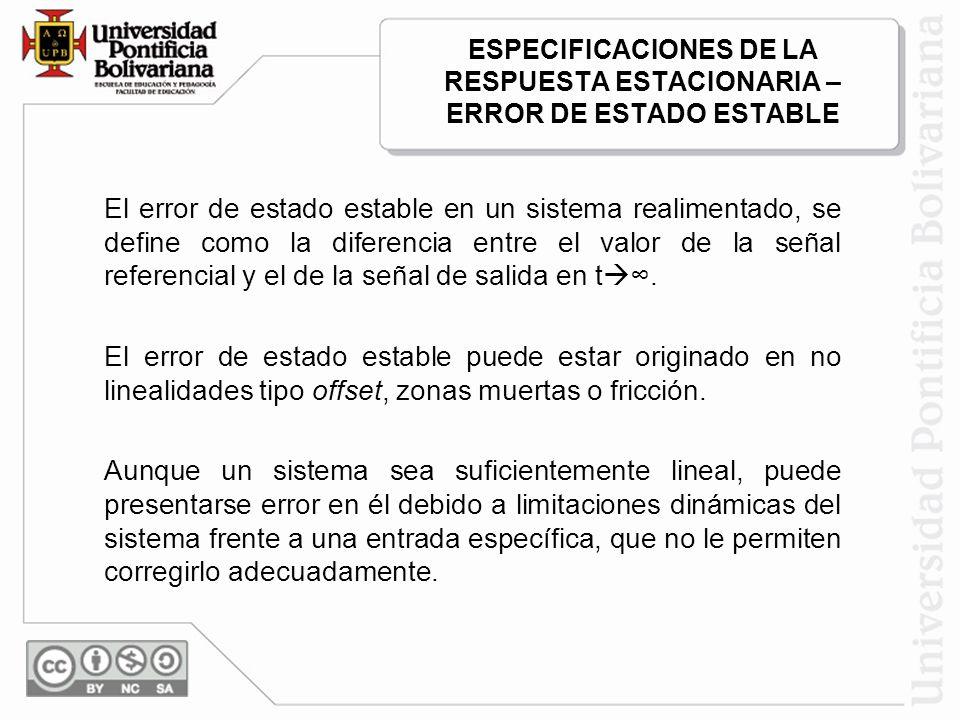 ESPECIFICACIONES DE LA RESPUESTA ESTACIONARIA – ERROR DE ESTADO ESTABLE El error de estado estable en un sistema realimentado, se define como la difer