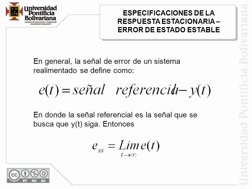 En general, la señal de error de un sistema realimentado se define como: En donde la señal referencial es la señal que se busca que y(t) siga. Entonce