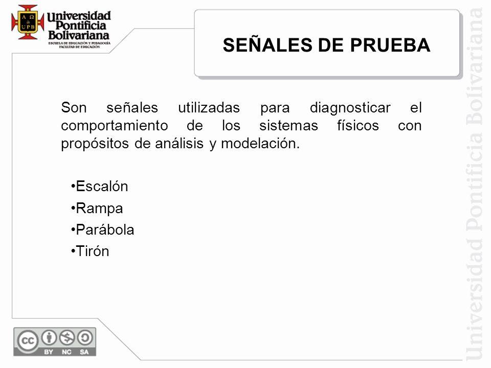 SEÑALES DE PRUEBA Son señales utilizadas para diagnosticar el comportamiento de los sistemas físicos con propósitos de análisis y modelación. Escalón