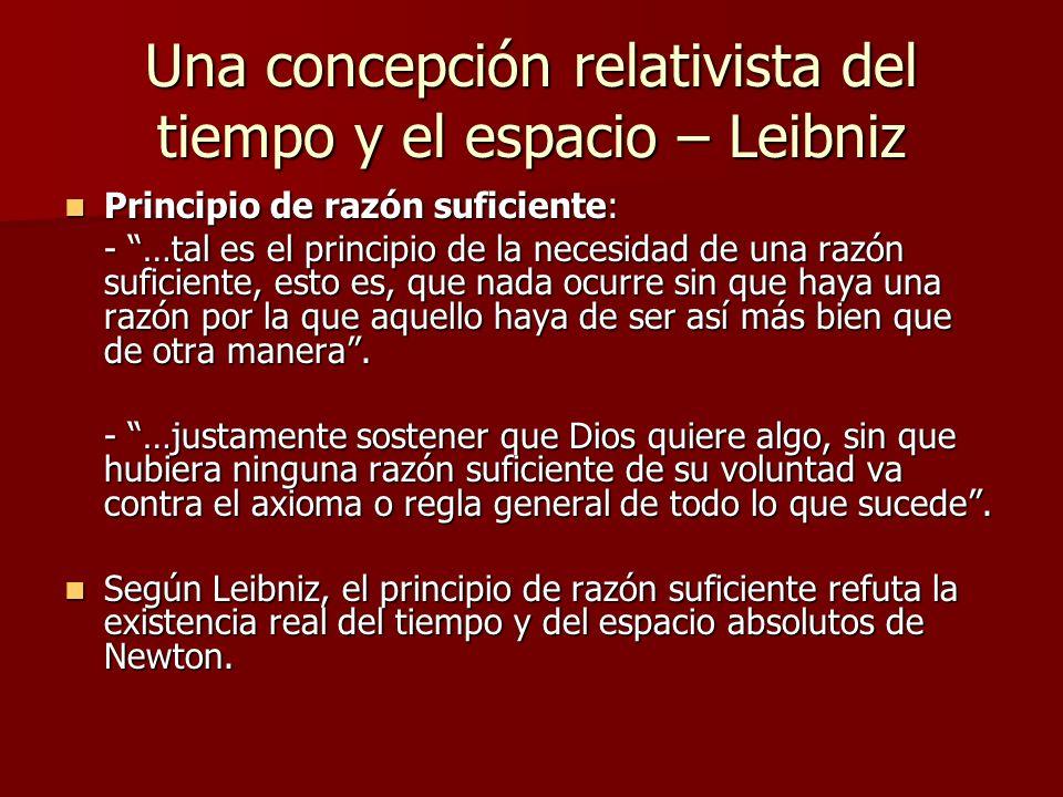 Una concepción relativista del tiempo y el espacio – Leibniz Principio de razón suficiente: Principio de razón suficiente: - …tal es el principio de l