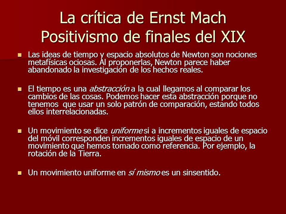 La crítica de Ernst Mach Positivismo de finales del XIX Las ideas de tiempo y espacio absolutos de Newton son nociones metafísicas ociosas. Al propone