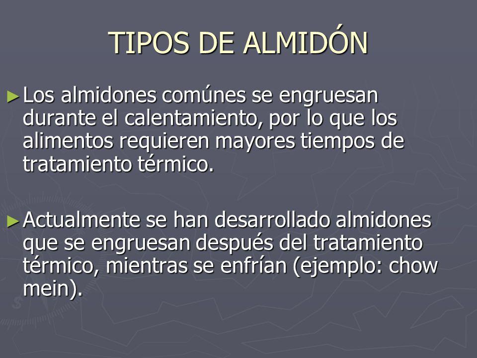 TIPOS DE ALMIDÓN Los almidones comúnes se engruesan durante el calentamiento, por lo que los alimentos requieren mayores tiempos de tratamiento térmic