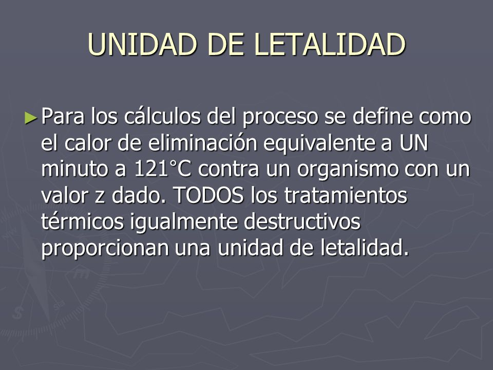 UNIDAD DE LETALIDAD Para los cálculos del proceso se define como el calor de eliminación equivalente a UN minuto a 121°C contra un organismo con un va