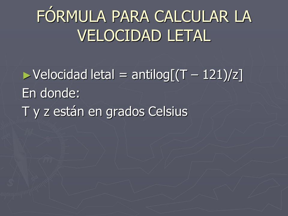FÓRMULA PARA CALCULAR LA VELOCIDAD LETAL Velocidad letal = antilog[(T – 121)/z] Velocidad letal = antilog[(T – 121)/z] En donde: T y z están en grados