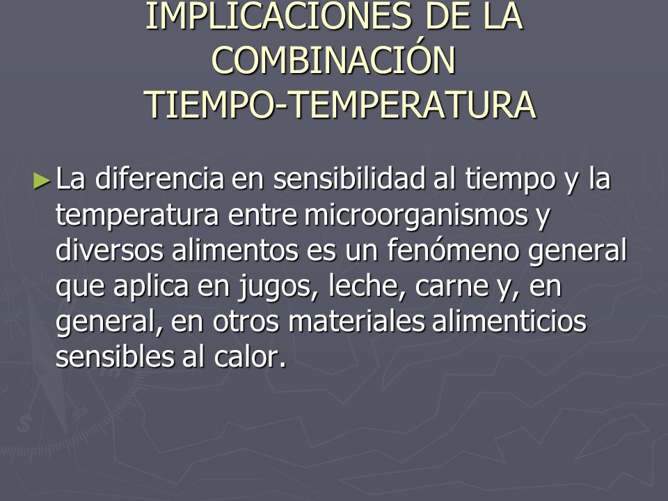 IMPLICACIONES DE LA COMBINACIÓN TIEMPO-TEMPERATURA La diferencia en sensibilidad al tiempo y la temperatura entre microorganismos y diversos alimentos