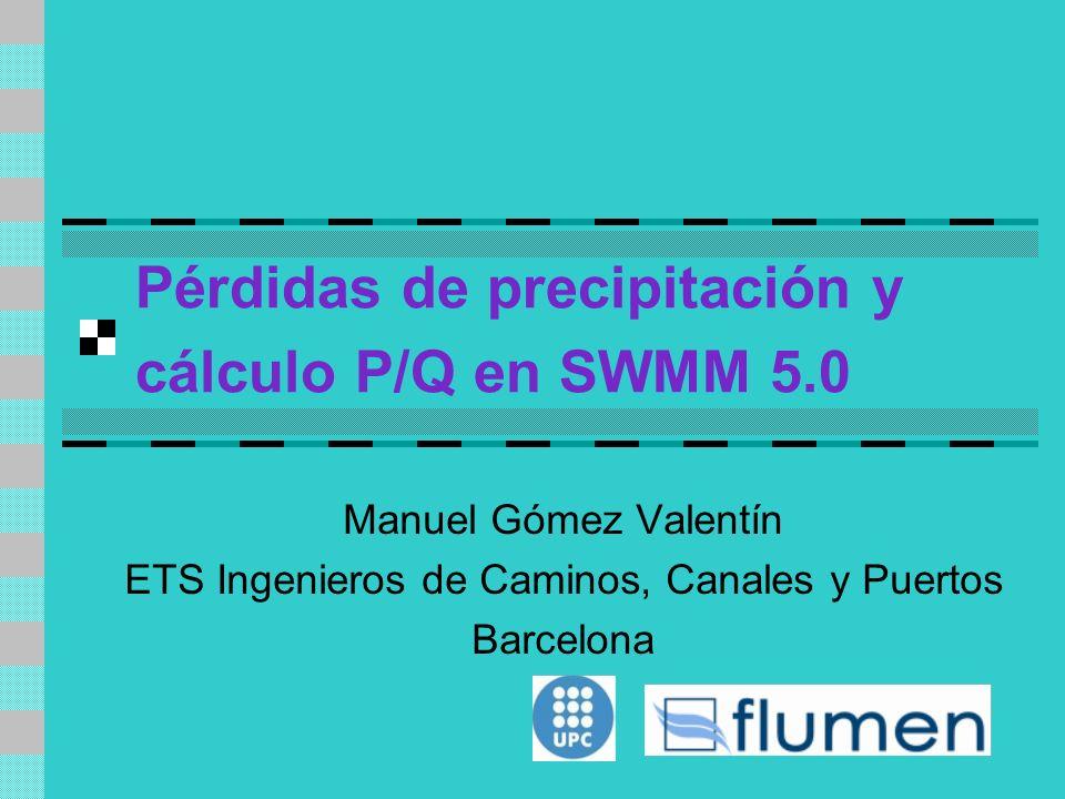 Pérdidas de precipitación y cálculo P/Q en SWMM 5.0 Manuel Gómez Valentín ETS Ingenieros de Caminos, Canales y Puertos Barcelona