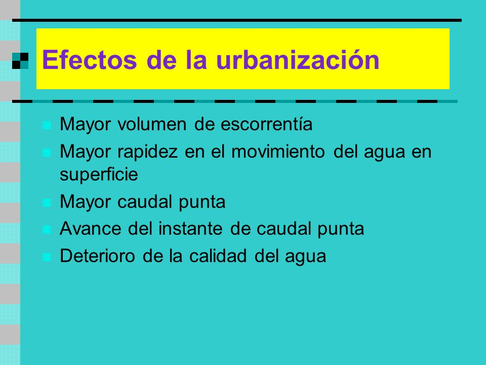 Efectos de la urbanización Mayor volumen de escorrentía Mayor rapidez en el movimiento del agua en superficie Mayor caudal punta Avance del instante d