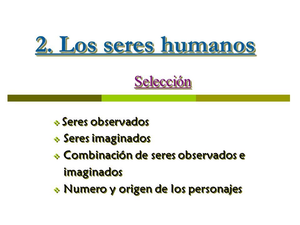 2. Los seres humanos Selección Seres observados Seres imaginados Combinación de seres observados e imaginados Numero y origen de los personajesSelecci