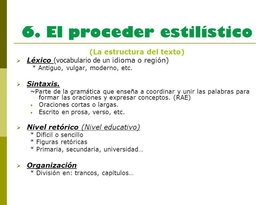 6. El proceder estilístico (La estructura del texto) Léxico (vocabulario de un idioma o región) * Antiguo, vulgar, moderno, etc. Sintaxis. ~Parte de l