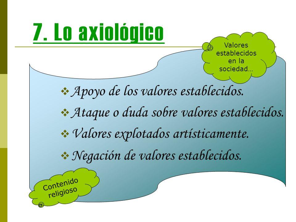 7. Lo axiológico Apoyo de los valores establecidos. Ataque o duda sobre valores establecidos. Valores explotados artísticamente. Negación de valores e