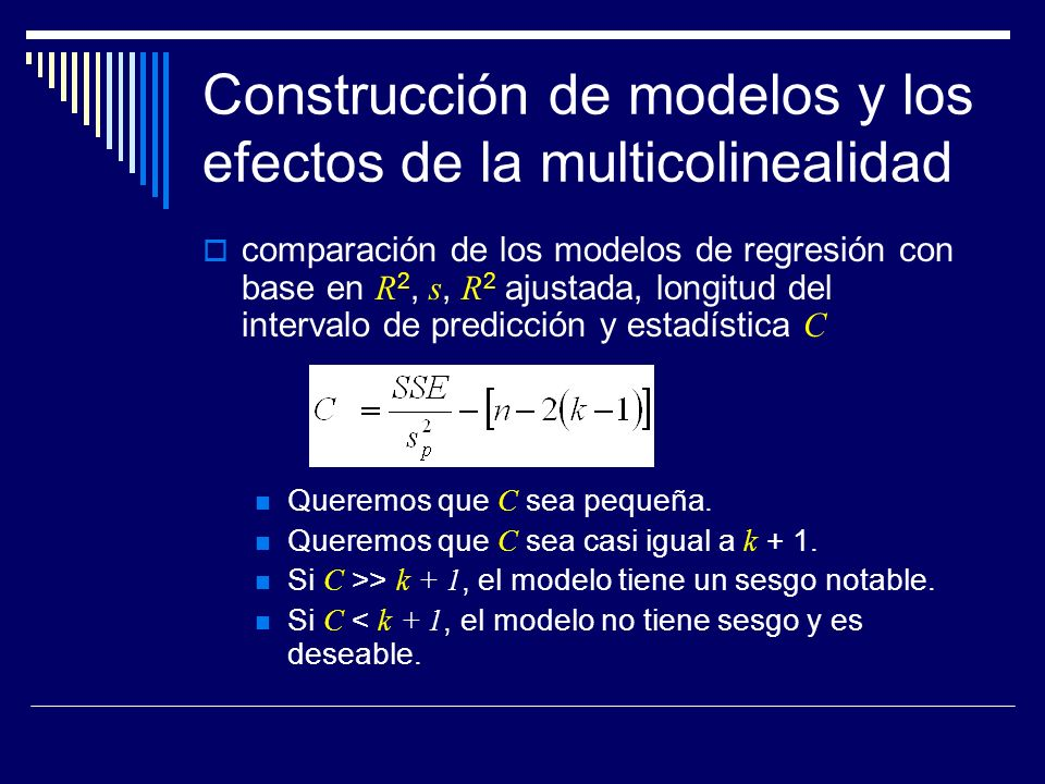 Construcción de modelos y los efectos de la multicolinealidad comparación de los modelos de regresión con base en R 2, s, R 2 ajustada, longitud del intervalo de predicción y estadística C Queremos que C sea pequeña.