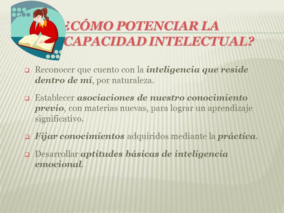 ¿CÓMO POTENCIAR LA CAPACIDAD INTELECTUAL? Reconocer que cuento con la inteligencia que reside dentro de mí, por naturaleza. Establecer asociaciones de