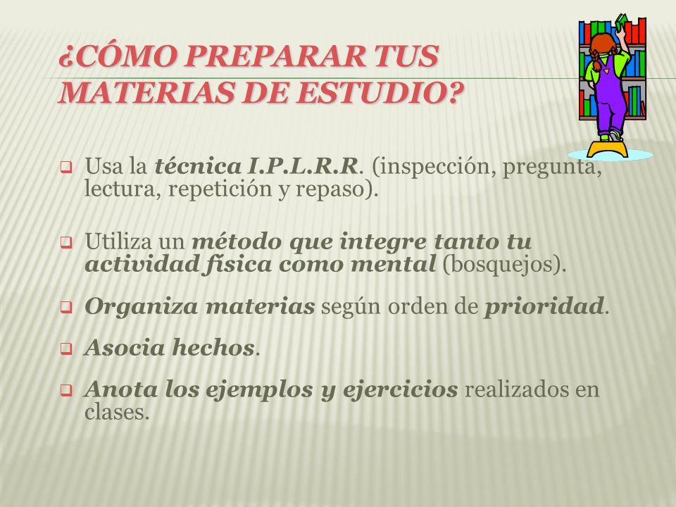¿CÓMO PREPARAR TUS MATERIAS DE ESTUDIO? Usa la técnica I.P.L.R.R. (inspección, pregunta, lectura, repetición y repaso). Utiliza un método que integre