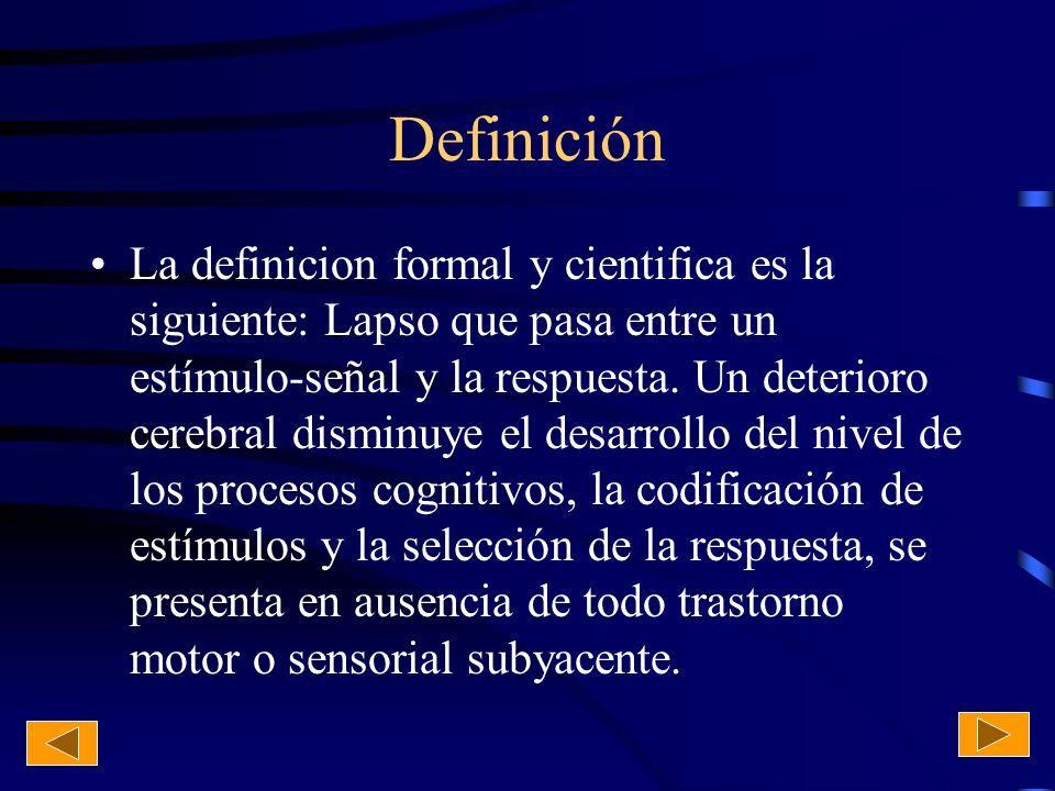 Definición La definicion formal y cientifica es la siguiente: Lapso que pasa entre un estímulo-señal y la respuesta. Un deterioro cerebral disminuye e