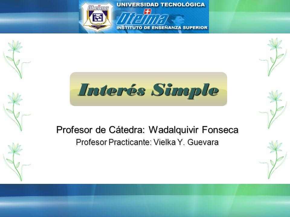 Interés Simple Profesor de Cátedra: Wadalquivir Fonseca Profesor Practicante: Vielka Y. Guevara