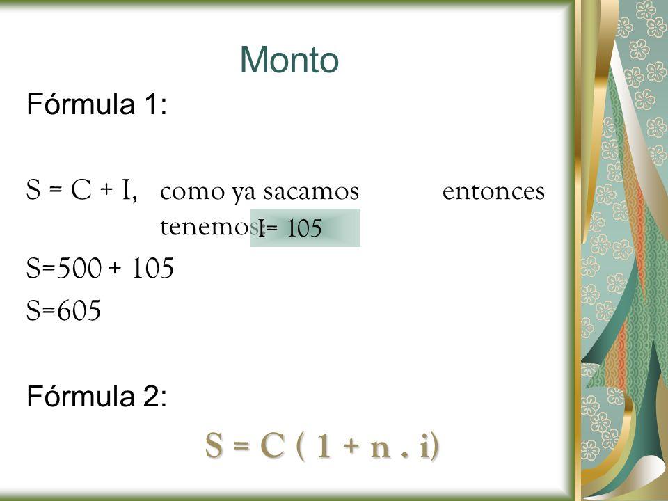 Monto Fórmula 1: S = C + I, como ya sacamos entonces tenemos: S=500 + 105 S=605 Fórmula 2: S = C ( 1 + n. i) I= 105