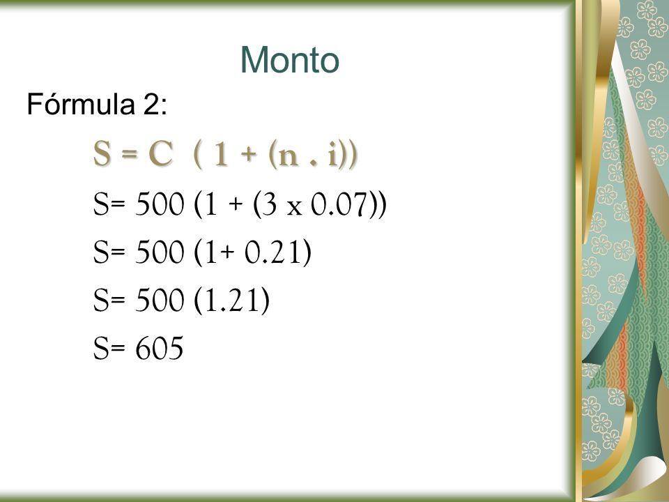 Monto Fórmula 2: S = C ( 1 + (n. i)) S= 500 (1 + (3 x 0.07)) S= 500 (1+ 0.21) S= 500 (1.21) S= 605