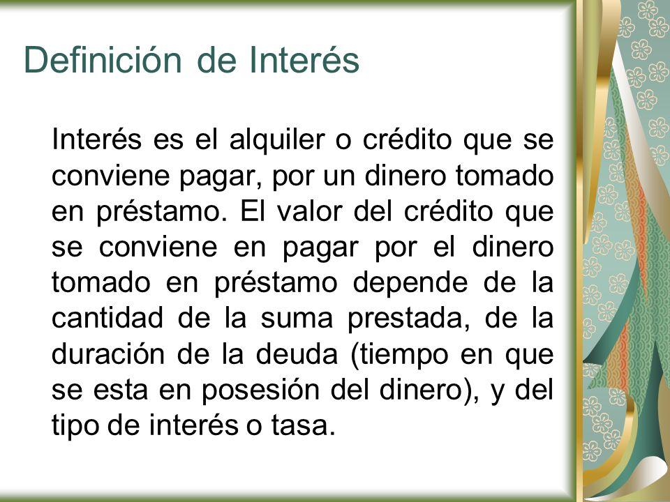 Definición de Interés Interés es el alquiler o crédito que se conviene pagar, por un dinero tomado en préstamo. El valor del crédito que se conviene e