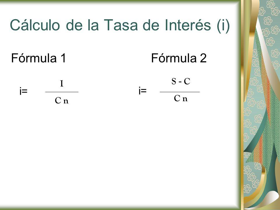 Cálculo de la Tasa de Interés (i) Fórmula 1Fórmula 2 i= I C n S - C C n
