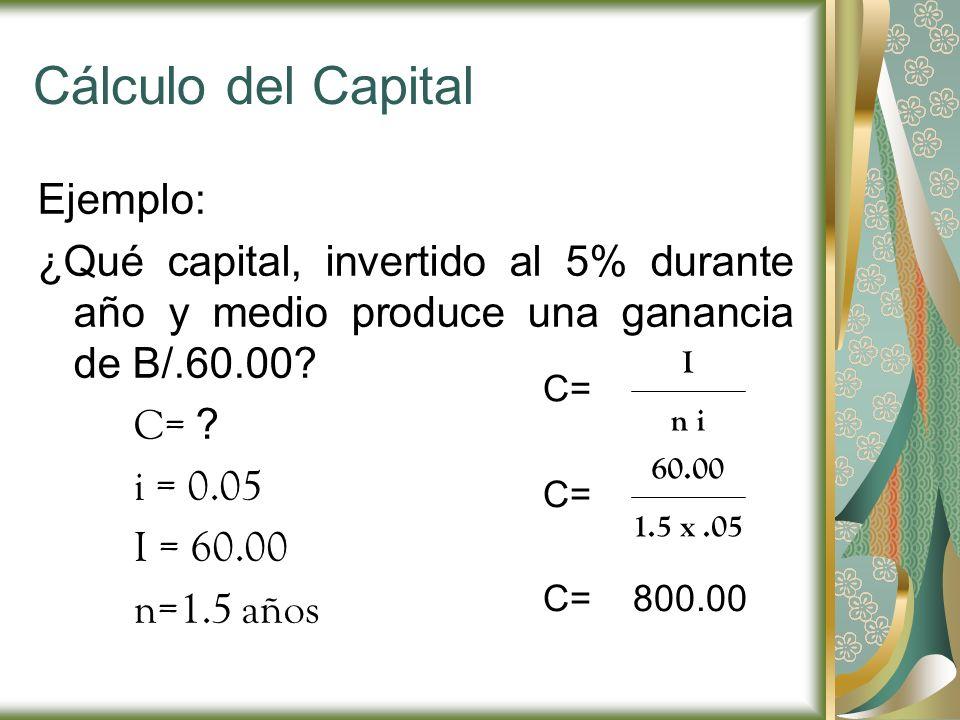Cálculo del Capital Ejemplo: ¿Qué capital, invertido al 5% durante año y medio produce una ganancia de B/.60.00? C= ? i = 0.05 I = 60.00 n=1.5 años C=