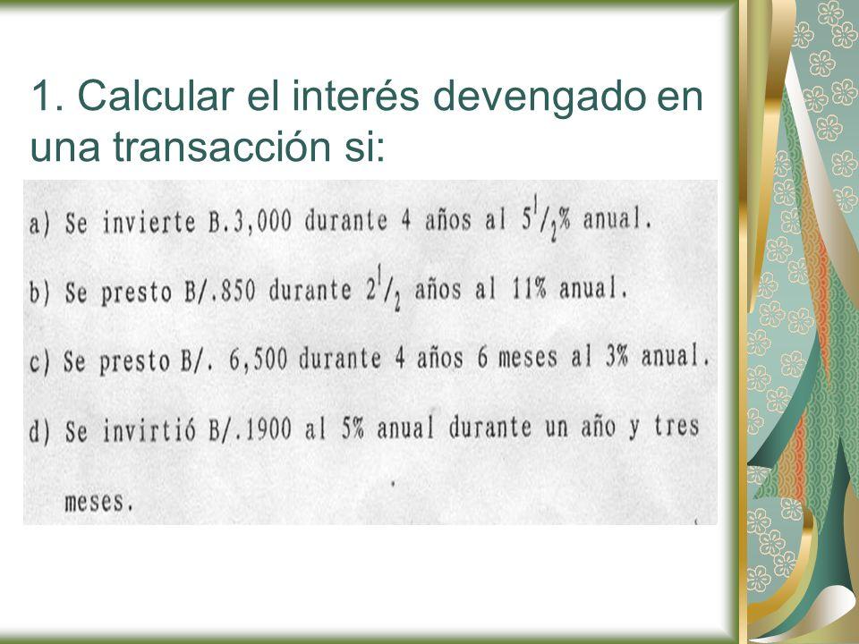 1. Calcular el interés devengado en una transacción si: