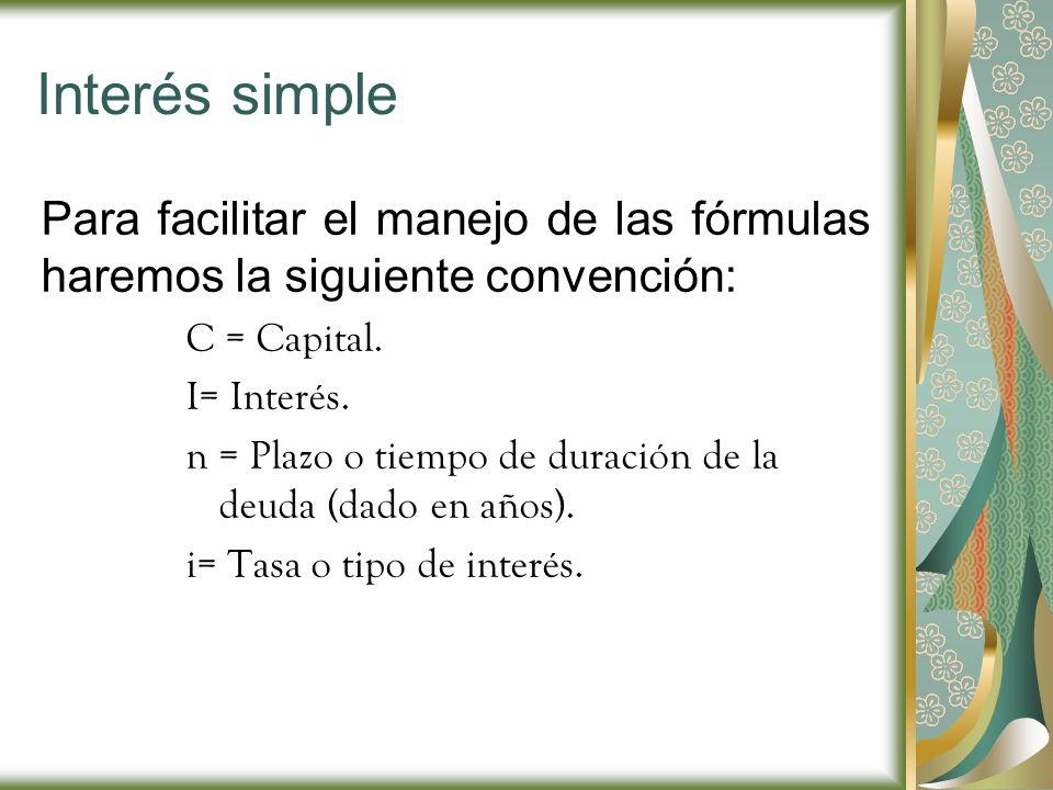 Interés simple Para facilitar el manejo de las fórmulas haremos la siguiente convención: C = Capital. I= Interés. n = Plazo o tiempo de duración de la