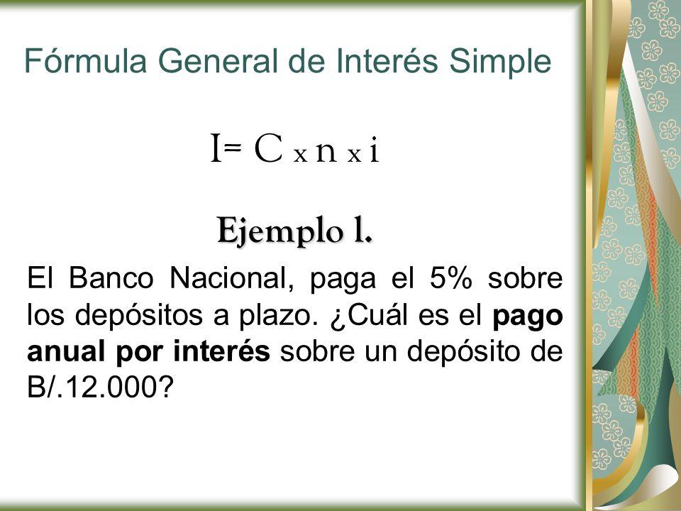 Fórmula General de Interés Simple I= C x n x i Ejemplo l. El Banco Nacional, paga el 5% sobre los depósitos a plazo. ¿Cuál es el pago anual por interé