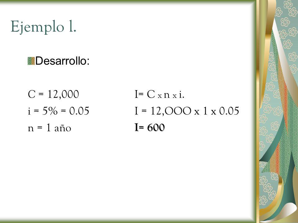 Ejemplo l. Desarrollo: C = 12,000 i = 5% = 0.05 n = 1 año I= C x n x i. I = 12,OOO x 1 x 0.05 I= 600