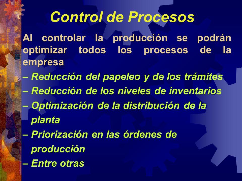 Control de Procesos Al controlar la producción se podrán optimizar todos los procesos de la empresa – Reducción del papeleo y de los trámites – Reducc