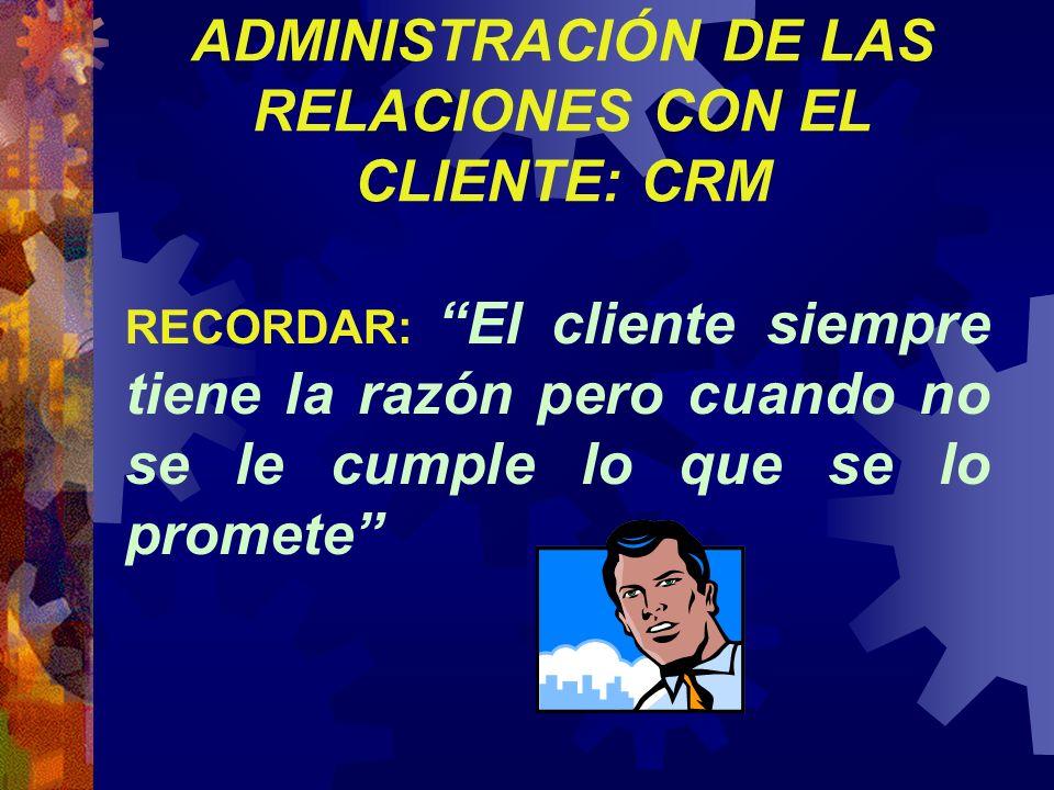 RECORDAR: El cliente siempre tiene la razón pero cuando no se le cumple lo que se lo promete ADMINISTRACIÓN DE LAS RELACIONES CON EL CLIENTE: CRM