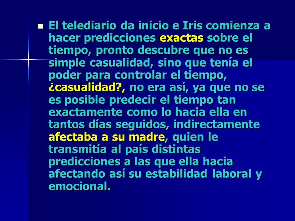 El telediario da inicio e Iris comienza a hacer predicciones exactas sobre el tiempo, pronto descubre que no es simple casualidad, sino que tenía el p