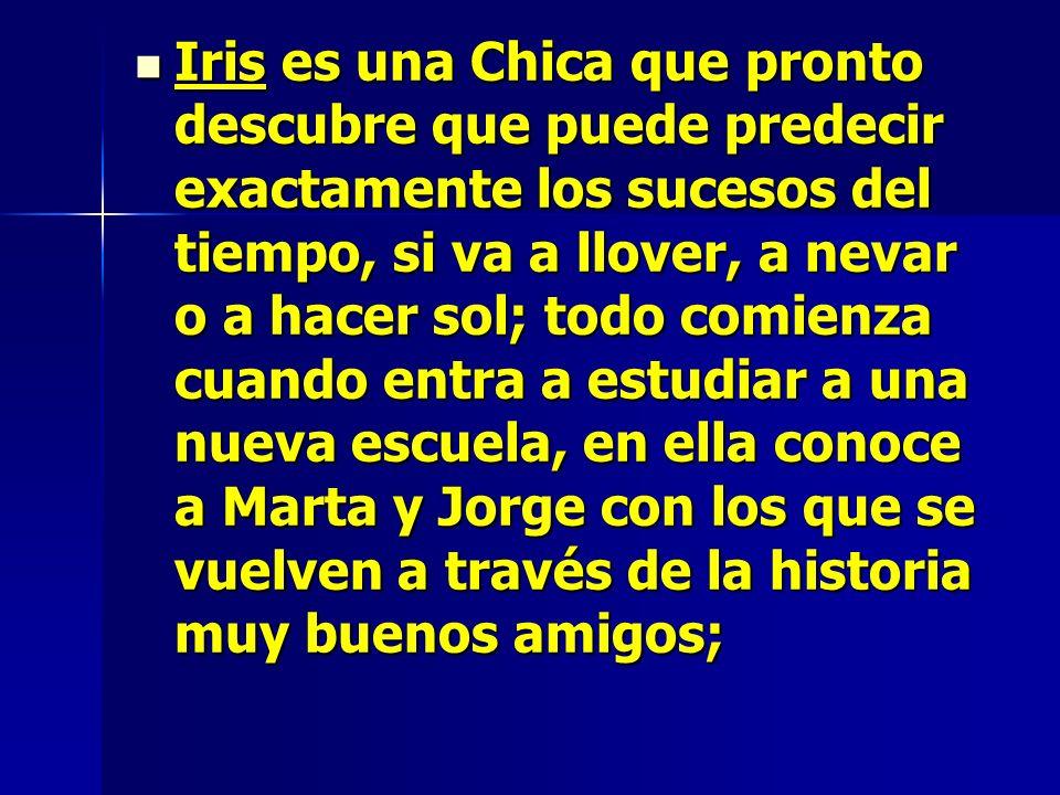 Iris es una Chica que pronto descubre que puede predecir exactamente los sucesos del tiempo, si va a llover, a nevar o a hacer sol; todo comienza cuan
