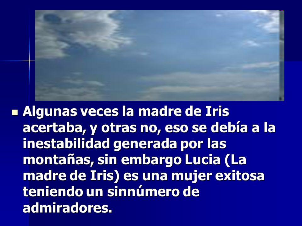 Algunas veces la madre de Iris acertaba, y otras no, eso se debía a la inestabilidad generada por las montañas, sin embargo Lucia (La madre de Iris) e