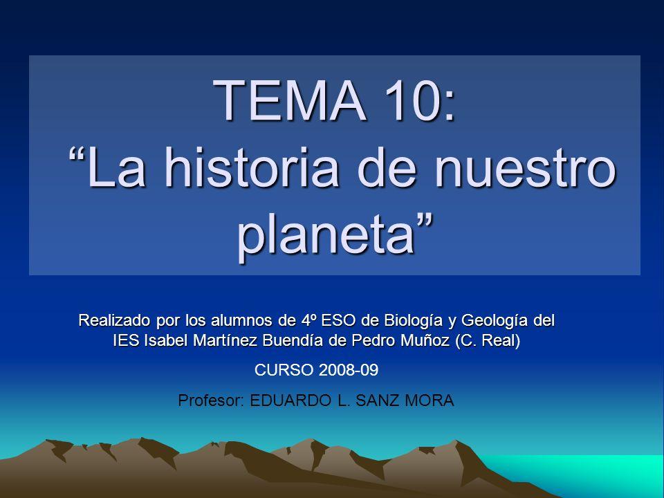 TEMA 10: La historia de nuestro planeta Realizado por los alumnos de 4º ESO de Biología y Geología del IES Isabel Martínez Buendía de Pedro Muñoz (C.