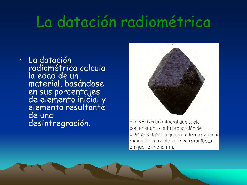 La datación radiométrica La datación radiométrica calcula la edad de un material, basándose en sus porcentajes de elemento inicial y elemento resultan