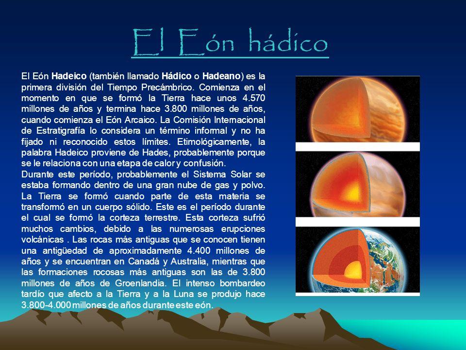 El Eón hádico El Eón Hadeico (también llamado Hádico o Hadeano) es la primera división del Tiempo Precámbrico. Comienza en el momento en que se formó