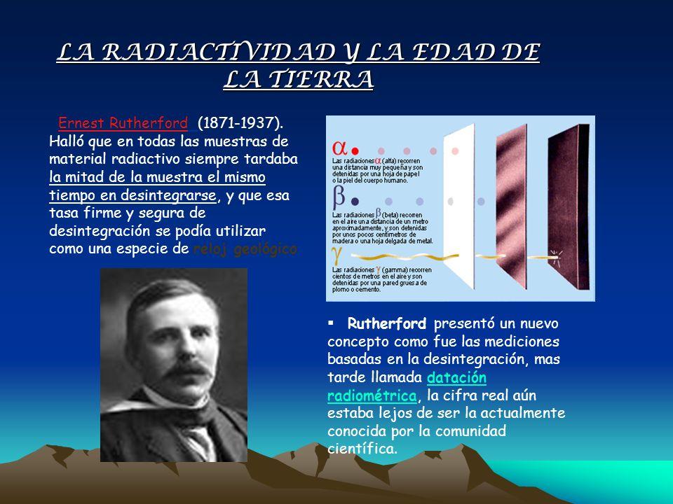 Ernest Rutherford (1871-1937). Halló que en todas las muestras de material radiactivo siempre tardaba la mitad de la muestra el mismo tiempo en desint