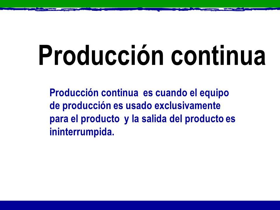 Producción continua es cuando el equipo de producción es usado exclusivamente para el producto y la salida del producto es ininterrumpida. Producción