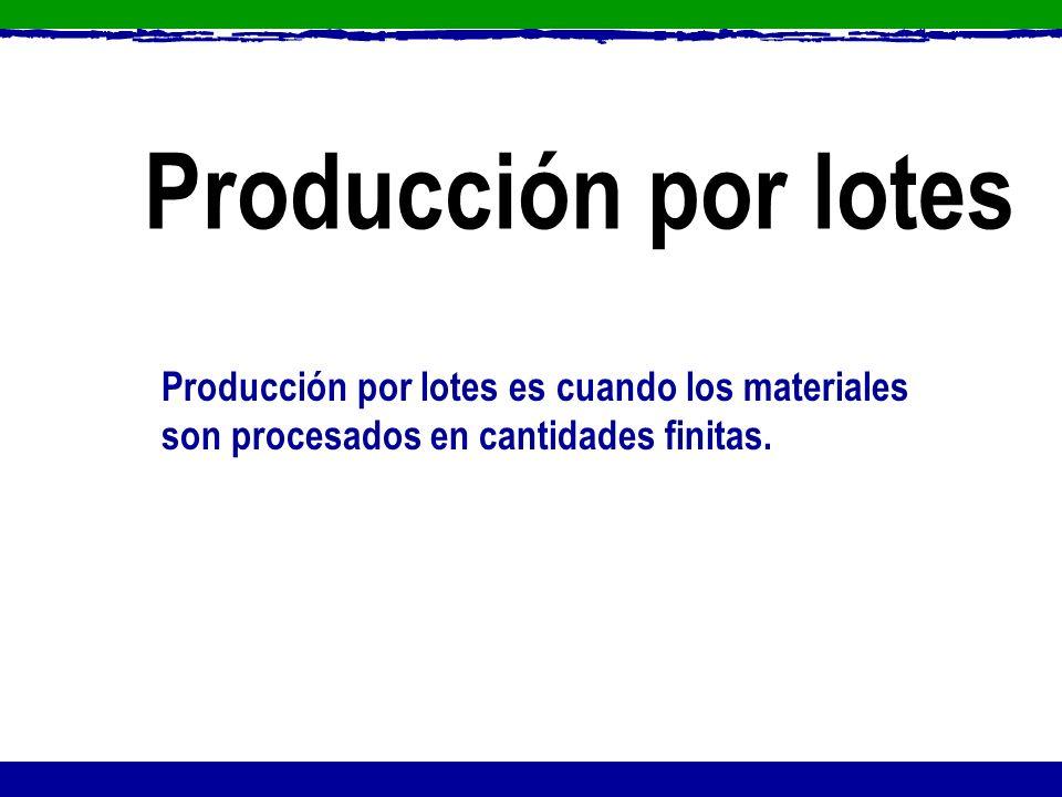 Producción por lotes es cuando los materiales son procesados en cantidades finitas. Producción por lotes