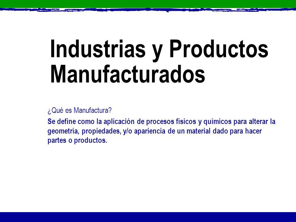 Industrias y Productos Manufacturados ¿Qué es Manufactura? Se define como la aplicación de procesos físicos y químicos para alterar la geometría, prop