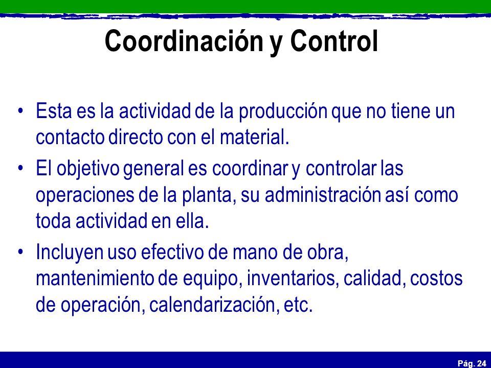 Pág. 24 Coordinación y Control Esta es la actividad de la producción que no tiene un contacto directo con el material. El objetivo general es coordina