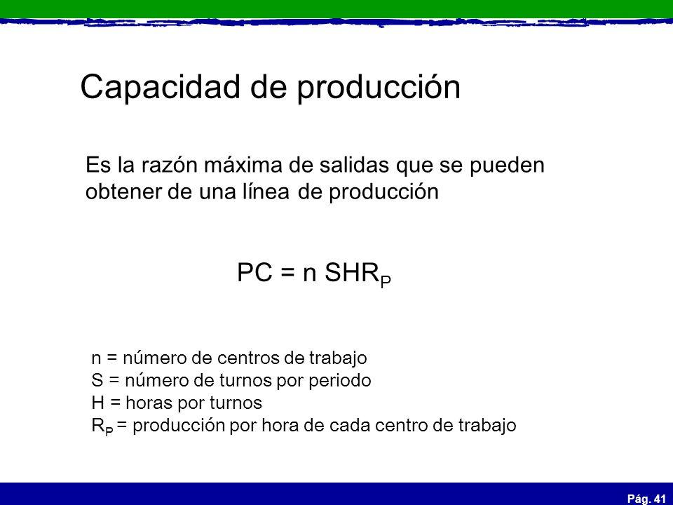Pág. 41 Capacidad de producción Es la razón máxima de salidas que se pueden obtener de una línea de producción PC = n SHR P n = número de centros de t